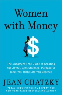 Women with money : the judgment-free guide to creating the joyful, less stressed, purposeful (and, yes, rich) life you deserve / Jean Chatzky.