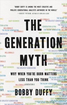 Generation Myth : Why When You're Born Matters Less Than You Think