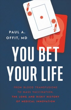 You Bet Your Life : From Blood Transfusions to Mass Vaccination, the Long and Risky History of Medical Innovations