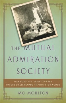 Mutual Admiration Society : How Dorothy L. Sayers and Her Oxford Circle Remade the World for Women