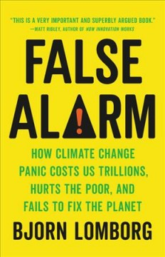 False alarm : how climate change panic costs us trillions, hurts the poor, and fails to fix the planet / Bjorn Lomborg.