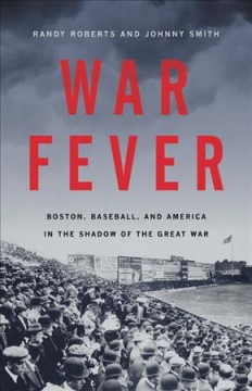 War fever : Boston, baseball, and America in the shadow of the Great War / Randy Roberts and Johnny Smith.