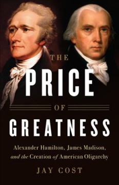 Price of Greatness : Alexander Hamilton, James Madison, and the Creation of American Oligarchy