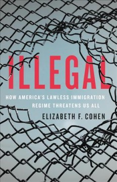 Illegal : How America's Lawless Immigration Regime Threatens Us All