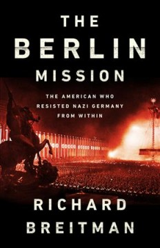 Berlin Mission : The American Who Resisted Nazi Germany from Within