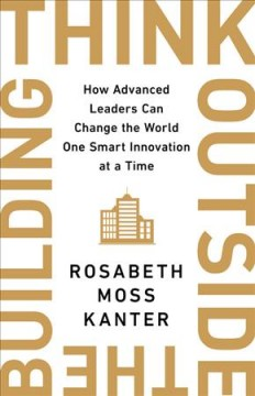 Think Outside the Building : How Advanced Leaders Can Change the World One Smart Innovation at a Time