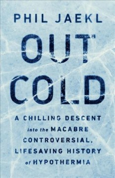 Out Cold : A Chilling Descent into the Macabre, Controversial, Lifesaving History of Hypothermia