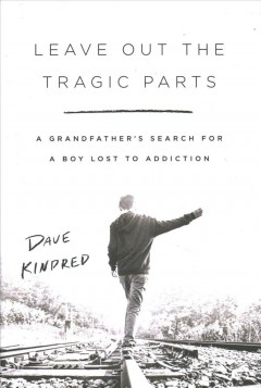 Leave Out the Tragic Parts : A Grandfather's Search for a Boy Lost to Addiction