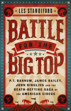 Battle for the Big Top : P.t. Barnum, James Bailey, John Ringling, and the Death-defying Saga of the American Circus
