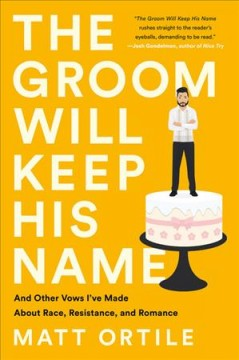 Groom Will Keep His Name : And Other Vows I've Made About Race, Resistance, and Romance