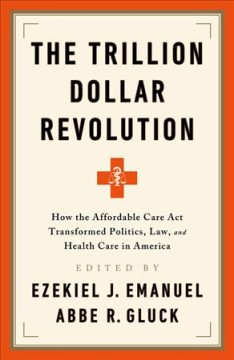 The trillion dollar revolution : how the Affordable Care Act transformed politics, law, and health care in America / edited by Ezekiel J. Emanuel, Abbe R. Gluck. - edited by Ezekiel J. Emanuel, Abbe R. Gluck.