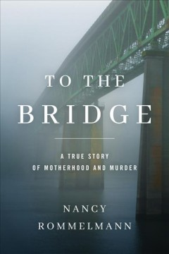 To the Bridge : A True Story of Motherhood and Murder