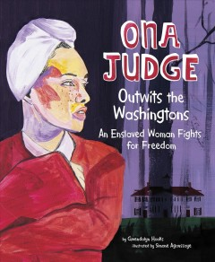 Ona Judge Outwits the Washingtons : An Enslaved Woman Fights for Freedom