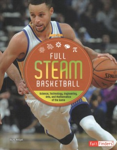 Full STEAM Basketball : Science, Technology, Engineering, Arts, and Mathematics of the Game