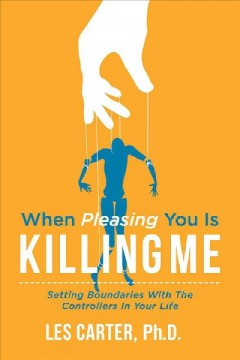 When Pleasing You Is Killing Me : Setting Boundaries With the Controllers in Your Life