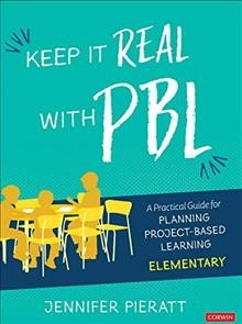 Keep It Real With PBL, Elementary : A Practical Guide for Planning Project-based Learning