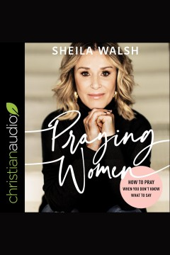 Praying women : how to pray when you don't know what to say / Sheila Walsh.