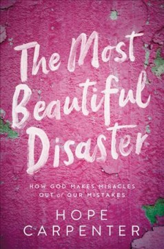 Most Beautiful Disaster : How God Makes Miracles Out of Our Mistakes