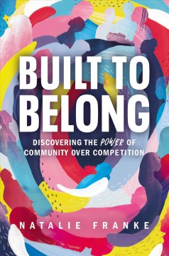 Built to Belong : Discovering the Power of Community over Competition