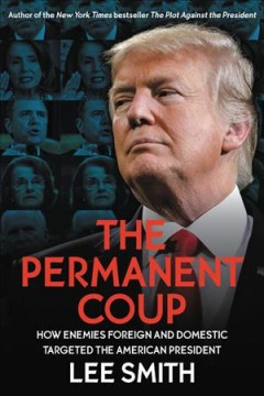 Permanent Coup : How Enemies Foreign and Domestic Targeted the American President