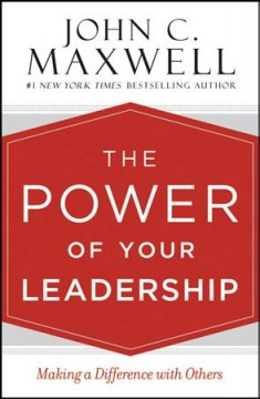 The power of your leadership : making a difference with others / John C. Maxwell.