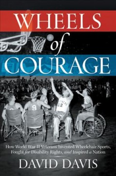 Wheels of courage : how paralyzed veterans from World War II invented wheelchair sports, fought for disability rights, and inspired a nation / David Davis.