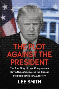 Plot Against the President : The True Story of How Congressman Devin Nunes Uncovered the Biggest Political Scandal in US History