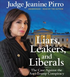 Liars, leakers, and liberals : the case against the anti-Trump conspiracy / Jeanine Pirro. - Jeanine Pirro.