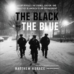 The black and the blue : a cop reveals the crimes, racism, and injustice in America's law enforcement / Matthew Horace and Ron Harris. - Matthew Horace and Ron Harris.