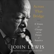 Across that bridge : a vision for change and the future of America / John Lewis with Brenda Jones. - John Lewis with Brenda Jones.