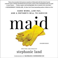 Maid : hard work, low pay, and a mother's will to survive / written and read by Stephanie Land ; foreword by Barbara Ehrenreich.