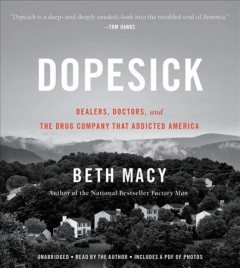 Dopesick : dealers, doctors, and the drug company that addicted America / Beth Macy. - Beth Macy.