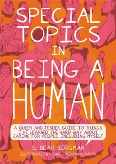 Special Topics in Being a Human : A Queer and Tender Guide to Things I've Learned the Hard Way About Caring for People, Including Myself