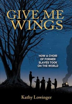 Give Me Wings : How a Choir of Former Slaves Took on the World