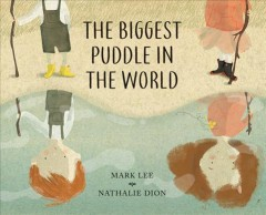 The biggest puddle in the world /  written by Mark Lee ; illustrated by Nathalie Dion. - written by Mark Lee ; illustrated by Nathalie Dion.