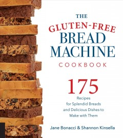 Gluten-Free Bread Machine Cookbook : 175 Recipes for Splendid Breads and Delicious Dishes to Make With Them