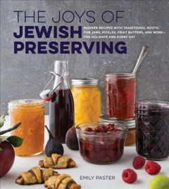 Joys of Jewish Preserving : Modern Recipes With Traditional Roots, for Jams, Pickles, Fruit Butters, and More--for Holidays and Every Day