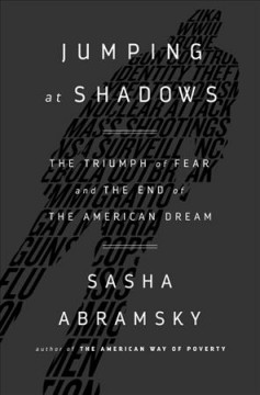 Jumping at Shadows : The Triumph of Fear and the End of the American Dream