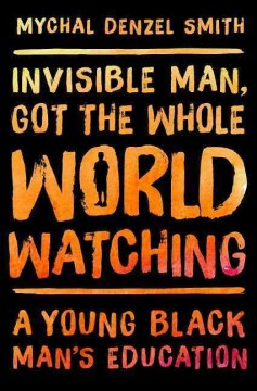 Invisible man, got the whole world watching : a young black man's education / Mychal Denzel Smith.