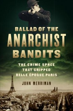 Ballad of the Anarchist Bandits : The Crime Spree That Gripped Belle Epoque Paris