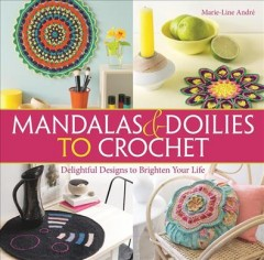 Mandalas & doilies to crochet : delightful designs to brighten your life / Marie-Line André de PurPLe Laines ; translator: Elizabeth Gray.