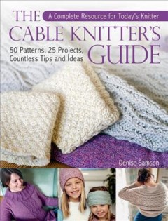 Cable Knitter's Guide : 50 Patterns, 25 Projects, Countless Tips and Ideas