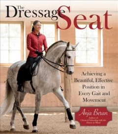 The dressage seat : achieving a beautiful, effective seat in every gait and movement / Anja Beran ; with a special section by physiotherapist, dance, and gymnastics instructor Veronika Brod ; translated by Coralie Hughes.