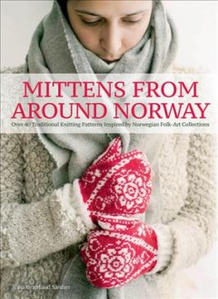 Mittens from around Norway : over 40 traditional knitting patterns, inspired by folk art collections / Nina Granlund Sæther.