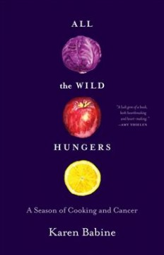 All the Wild Hungers : A Season of Cooking and Cancer