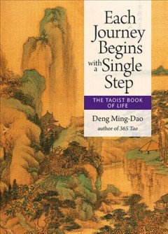 Each journey begins with a single step : The Taoist book of life / selected, translated and edited by Deng Ming-Dao.