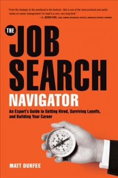 Job Search Navigator : An Expert's Guide to Getting Hired, Surviving Layoffs, and Building Your Career