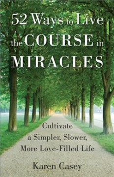 52 ways to live the Course in miracles : cultivate a simpler, slower, more love-filled life / Karen Casey, PhD.