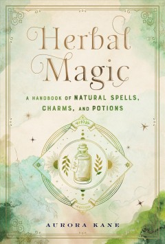 Herbal Magic : A Handbook of Natural Spells, Charms, and Potions