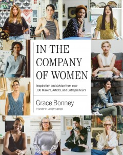In the company of women : inspiration and advice from over 100 makers, artists, and entrepreneurs / Grace Bonney ; principal photography by Sasha Israel.